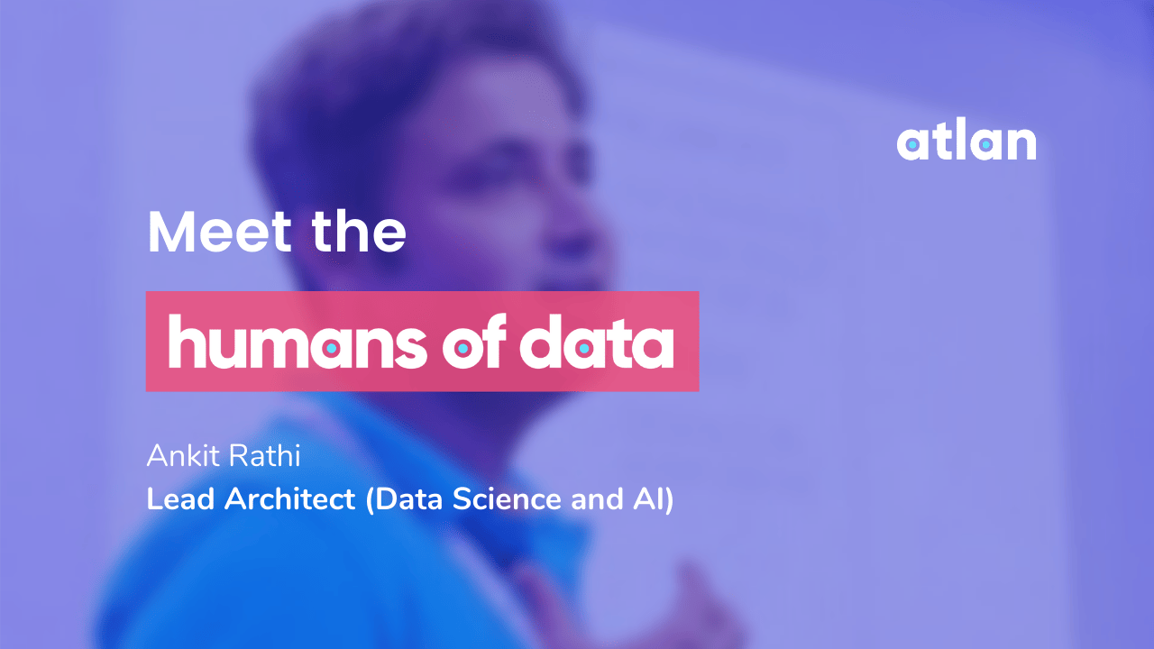 Meet the humans of data—Ankit RathiAnkit Rathi